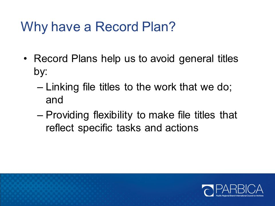 Why have a Record Plan Record Plans help us to avoid general titles by: Linking file titles to the work that we do; and.
