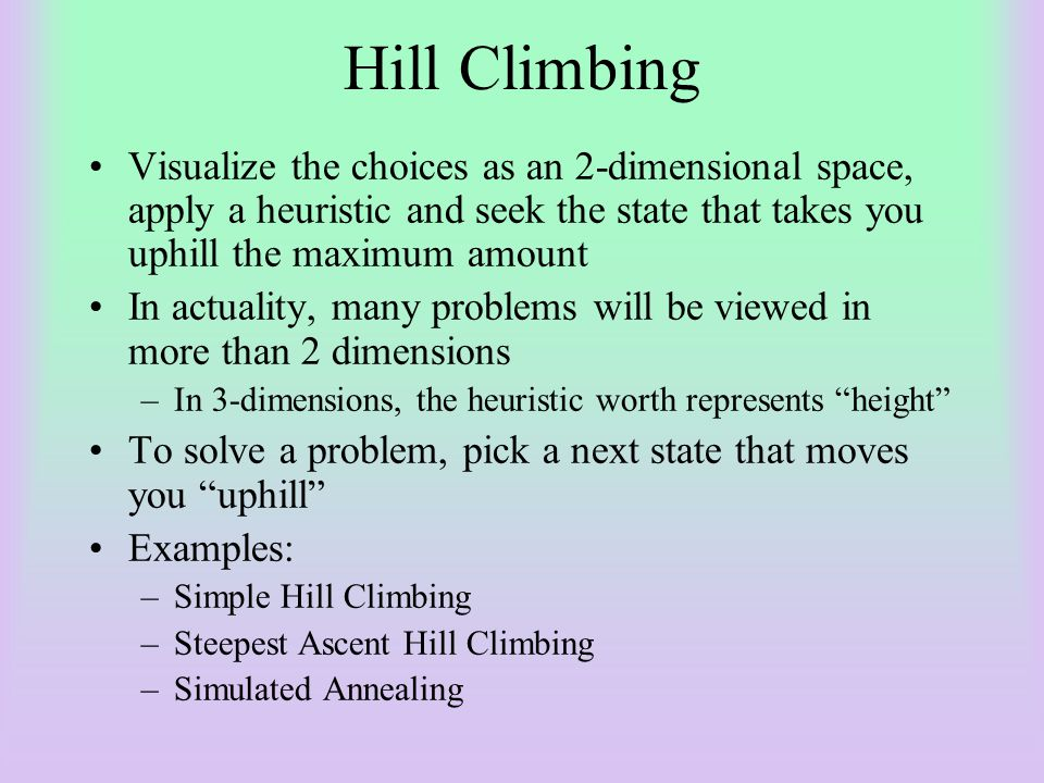 Hill Climbing Visualize the choices as an 2-dimensional space, apply a heuristic and seek the state that takes you uphill the maximum amount.