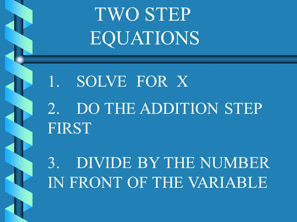 TWO STEP EQUATIONS 1. SOLVE FOR X 2. DO THE ADDITION STEP FIRST