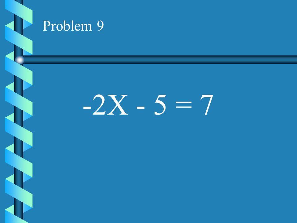 Problem 9 -2X - 5 = 7