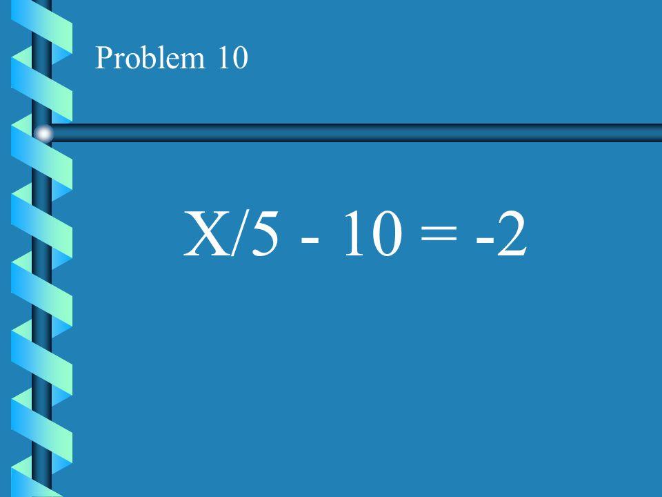 Problem 10 X/5 - 10 = -2