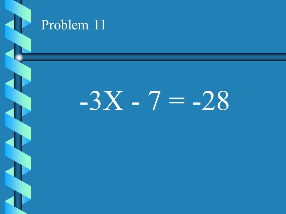 Problem 11 -3X - 7 = -28