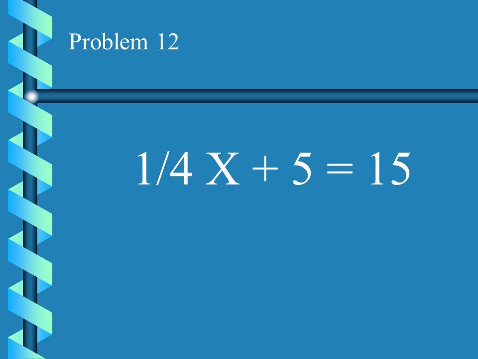 Problem 12 1/4 X + 5 = 15