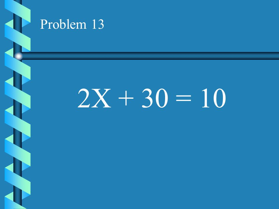 Problem 13 2X + 30 = 10