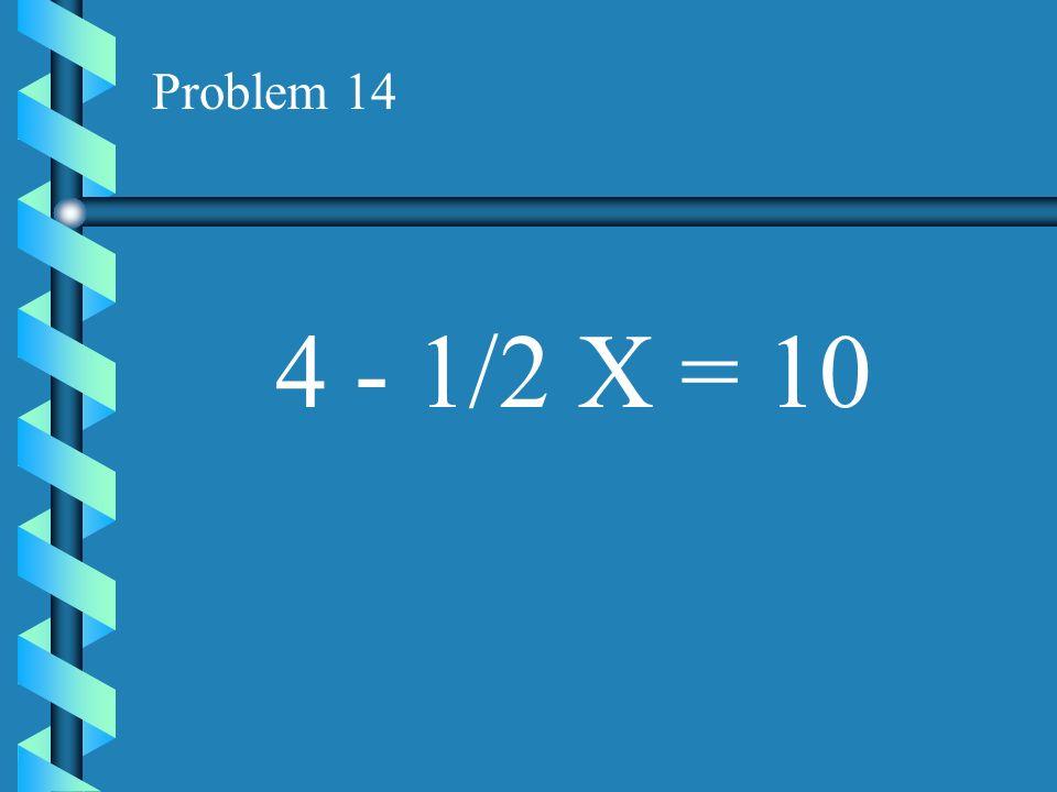 Problem 14 4 - 1/2 X = 10