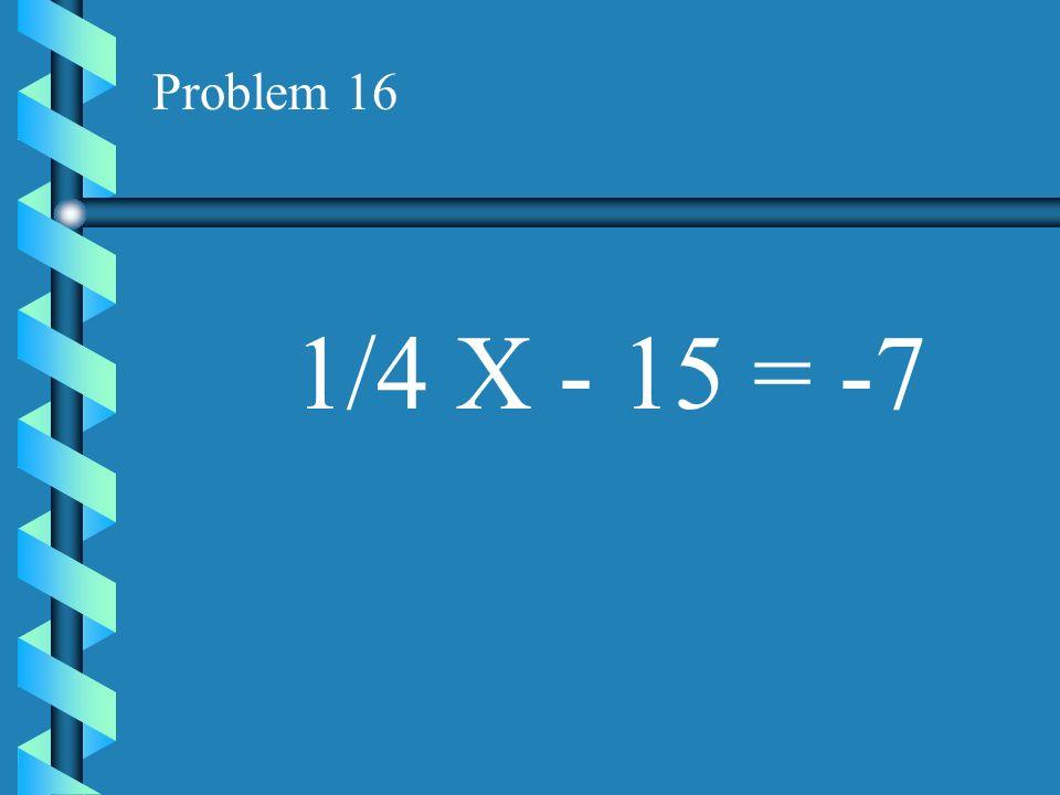 Problem 16 1/4 X - 15 = -7
