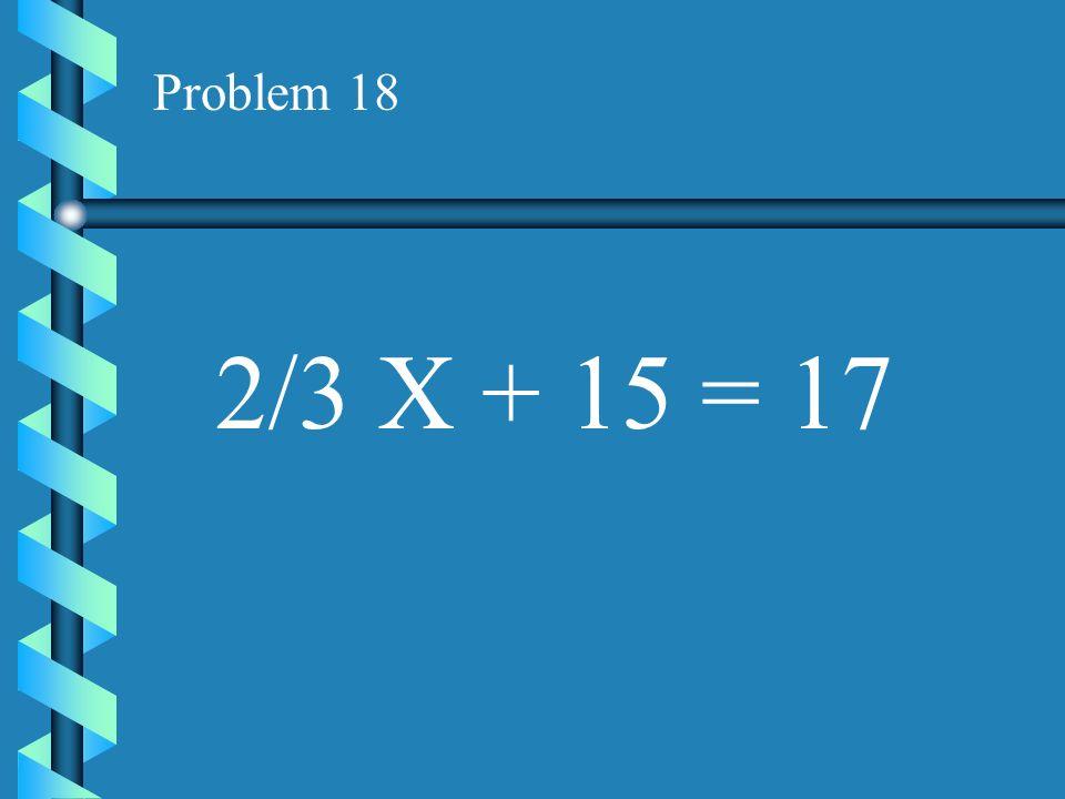 Problem 18 2/3 X + 15 = 17