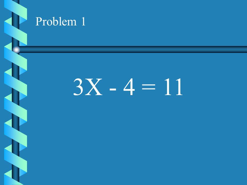 Problem 1 3X - 4 = 11