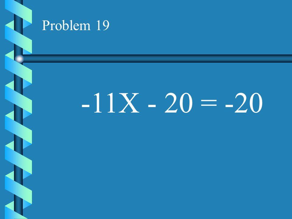 Problem 19 -11X - 20 = -20