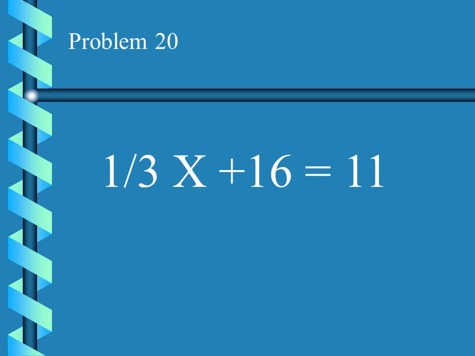 Problem 20 1/3 X +16 = 11