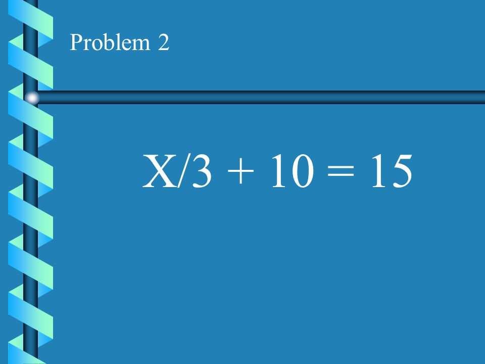 Problem 2 X/3 + 10 = 15