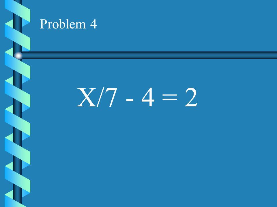 Problem 4 X/7 - 4 = 2
