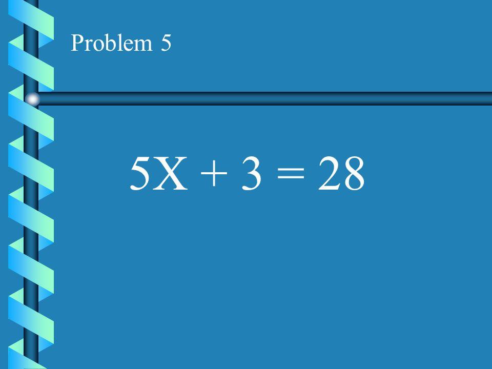 Problem 5 5X + 3 = 28