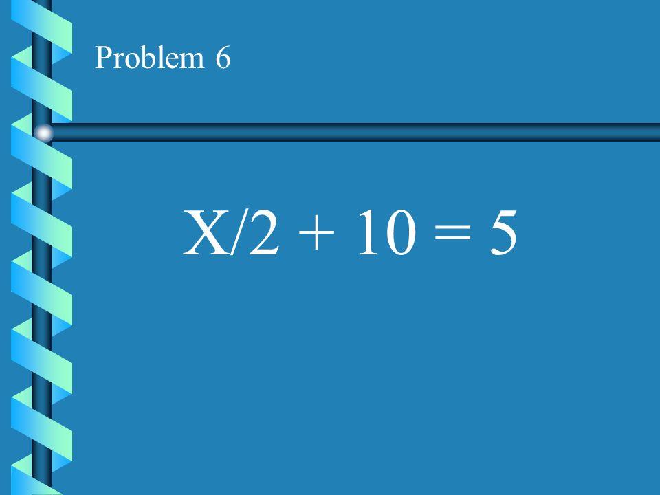 Problem 6 X/2 + 10 = 5