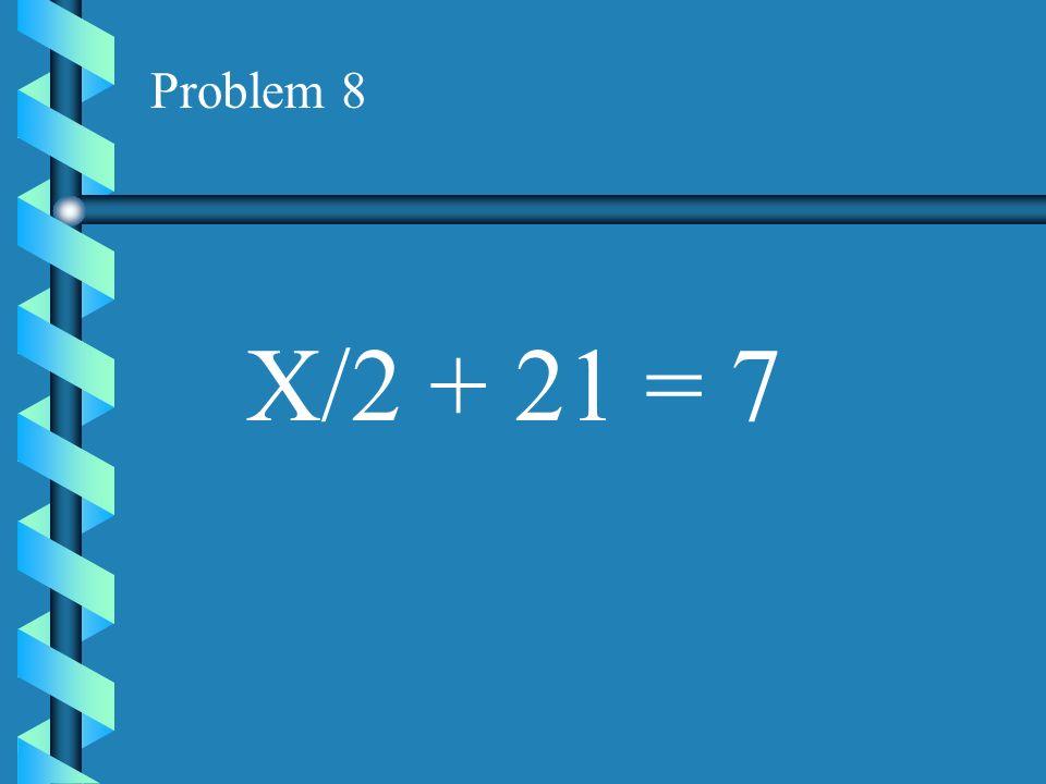 Problem 8 X/2 + 21 = 7