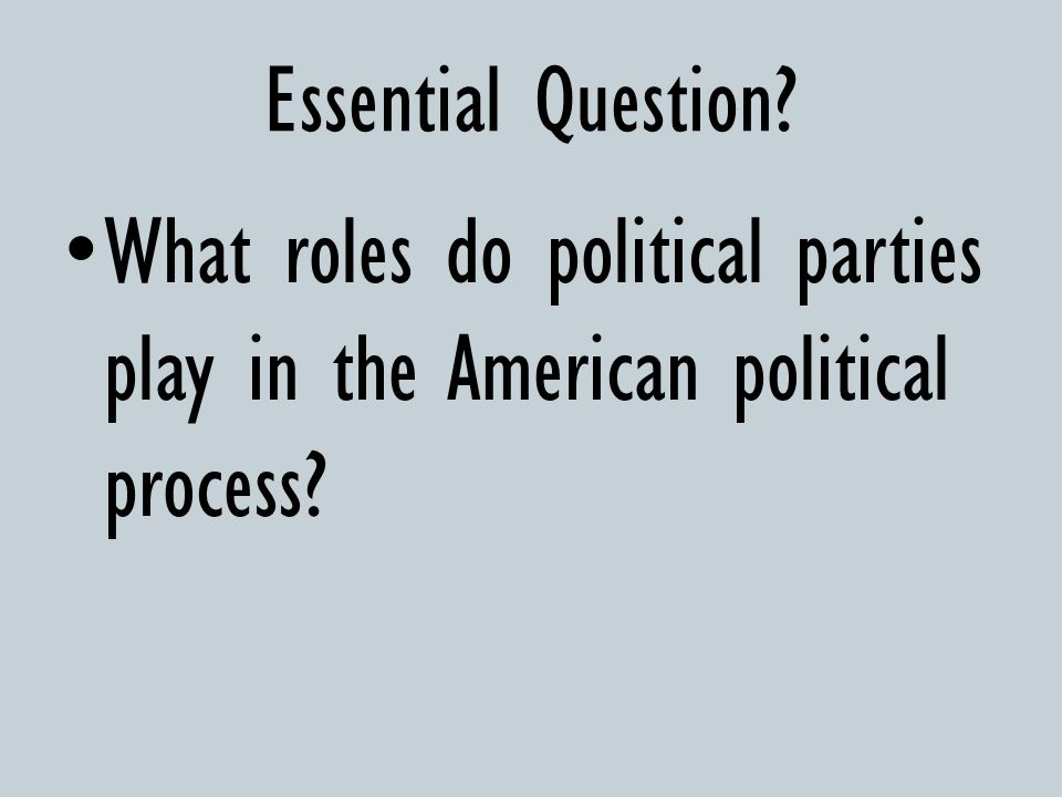 Essential Question What roles do political parties play in the American political process