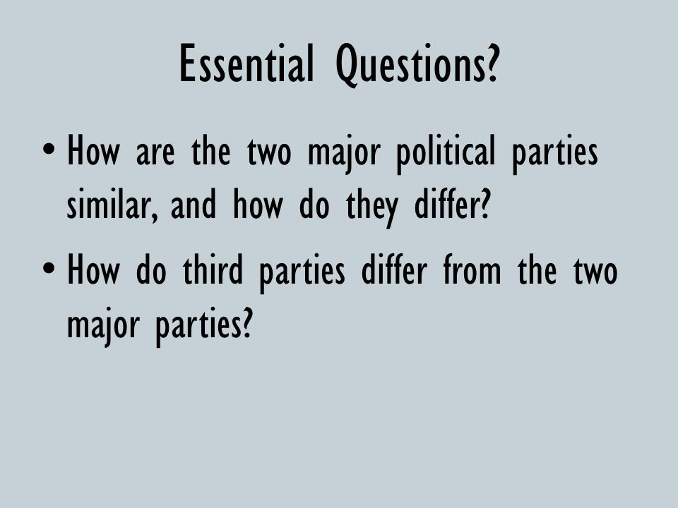 Essential Questions How are the two major political parties similar, and how do they differ