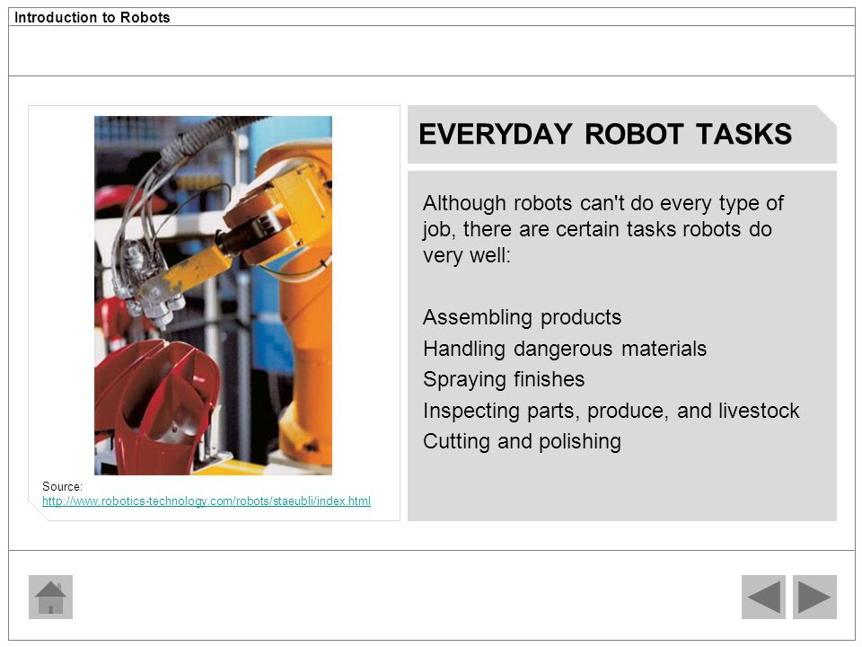 EVERYDAY ROBOT TASKS Although robots can t do every type of job, there are certain tasks robots do very well: