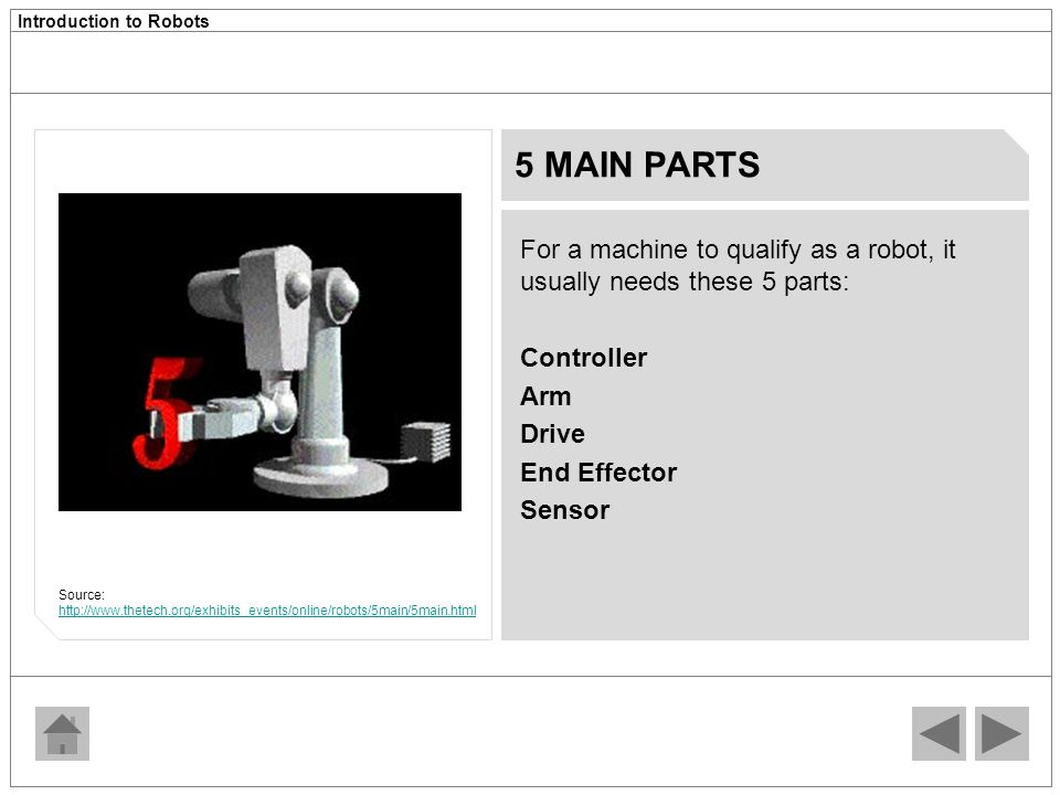 5 MAIN PARTS For a machine to qualify as a robot, it usually needs these 5 parts: Controller. Arm.