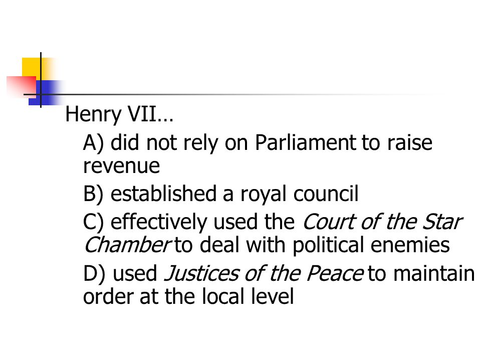 Henry VII… A) did not rely on Parliament to raise revenue. B) established a royal council.