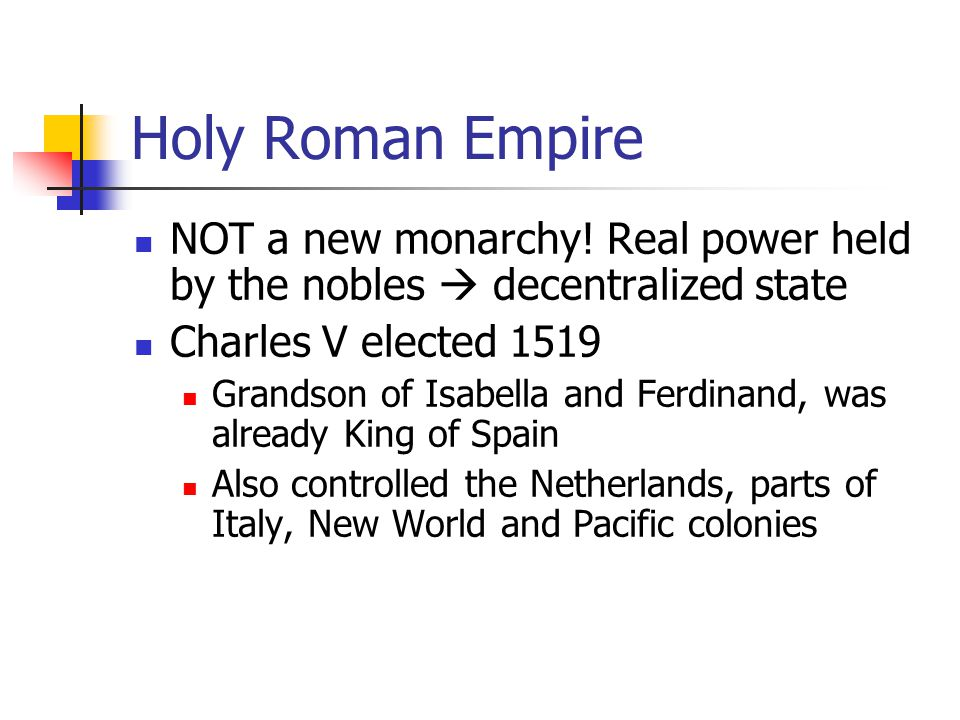 Holy Roman Empire NOT a new monarchy! Real power held by the nobles  decentralized state. Charles V elected