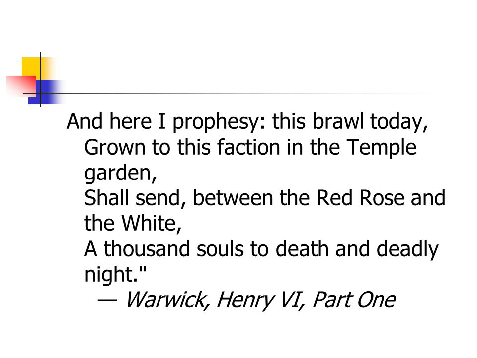 And here I prophesy: this brawl today, Grown to this faction in the Temple garden, Shall send, between the Red Rose and the White, A thousand souls to death and deadly night. — Warwick, Henry VI, Part One