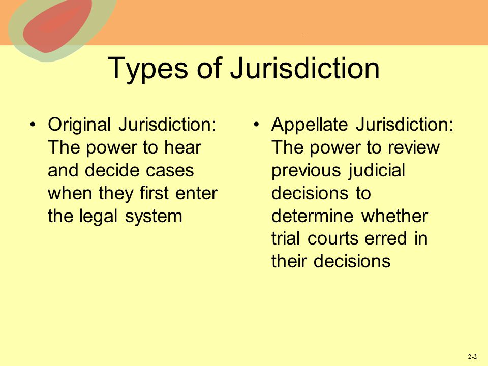 Types of Jurisdiction Original Jurisdiction: The power to hear and decide cases when they first enter the legal system.