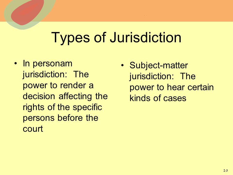 Types of Jurisdiction In personam jurisdiction: The power to render a decision affecting the rights of the specific persons before the court.