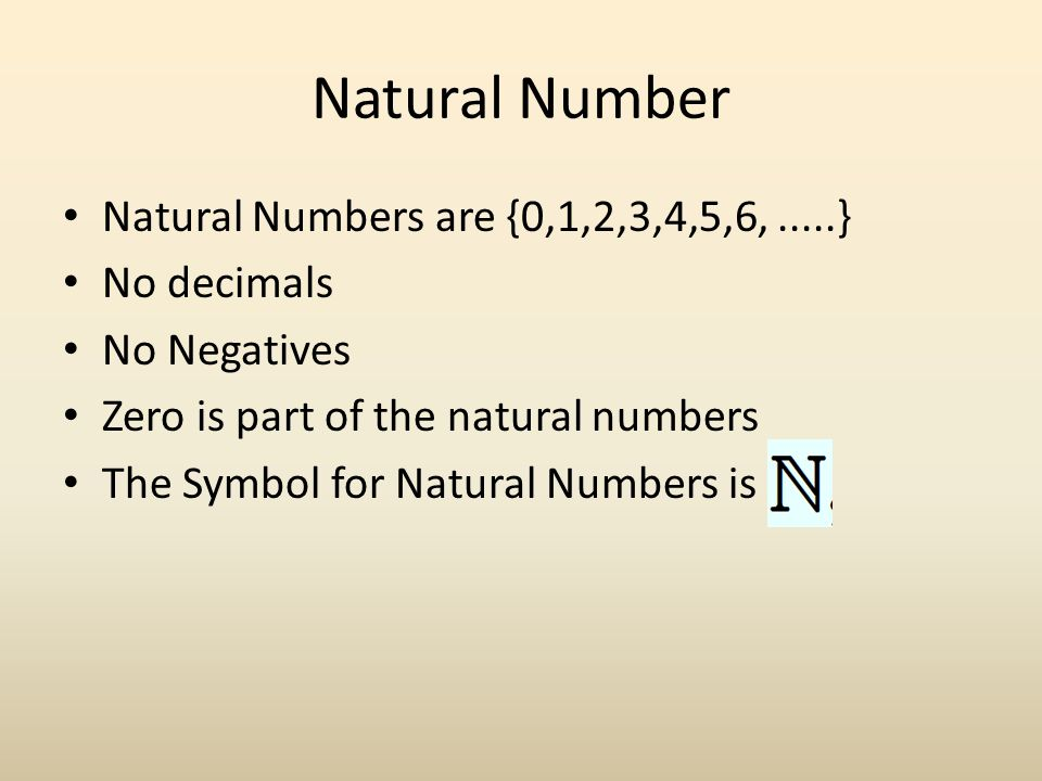 Natural Number Natural Numbers are {0,1,2,3,4,5,6, .....} No decimals