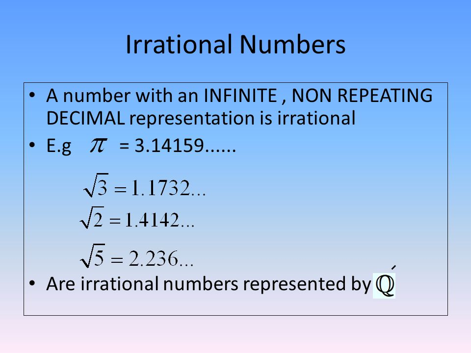 Irrational Numbers A number with an INFINITE , NON REPEATING DECIMAL representation is irrational. E.g =