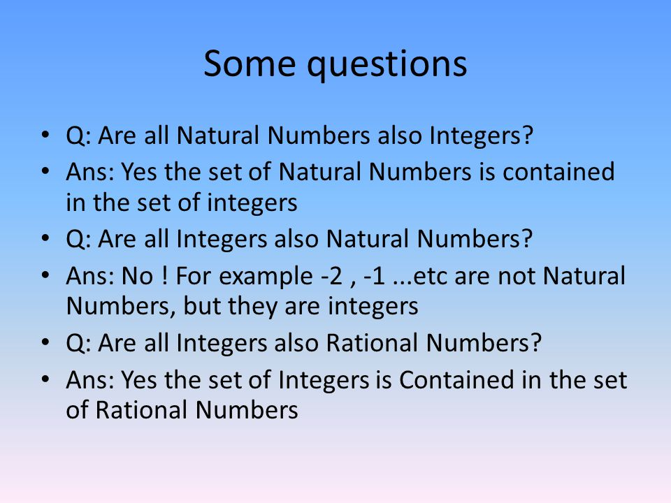 Some questions Q: Are all Natural Numbers also Integers
