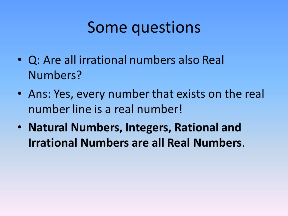 Some questions Q: Are all irrational numbers also Real Numbers