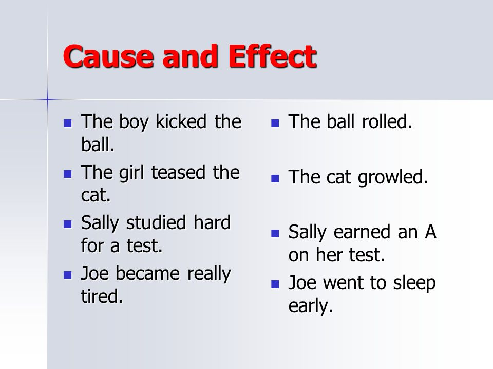 Cause and Effect The boy kicked the ball. The girl teased the cat.