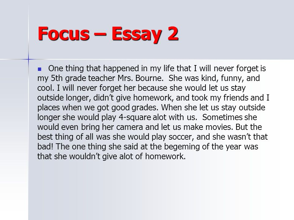 Focus – Essay 2 One thing that happened in my life that I will never forget is. my 5th grade teacher Mrs. Bourne. She was kind, funny, and.