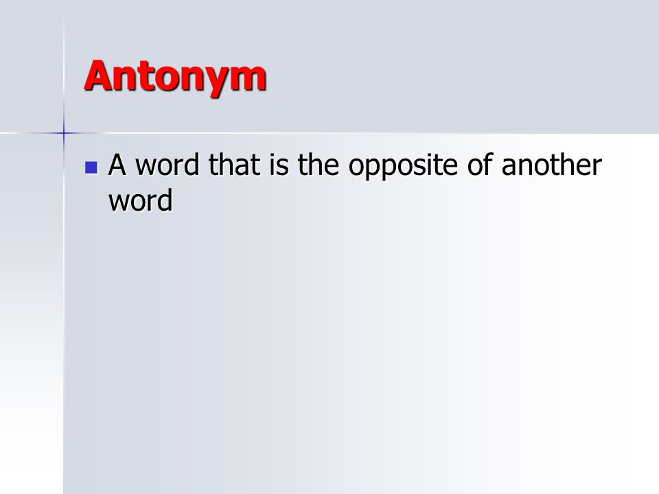 Antonym A word that is the opposite of another word