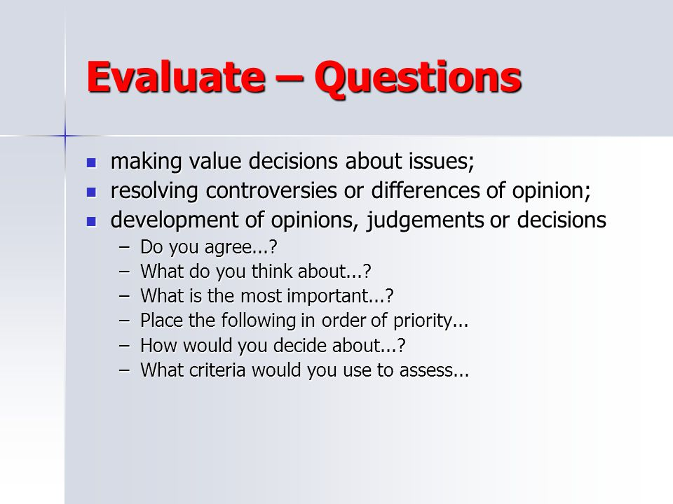 Evaluate – Questions making value decisions about issues;