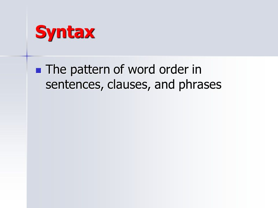 Syntax The pattern of word order in sentences, clauses, and phrases