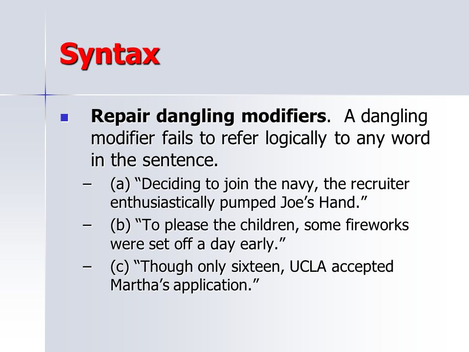 Syntax Repair dangling modifiers. A dangling modifier fails to refer logically to any word in the sentence.