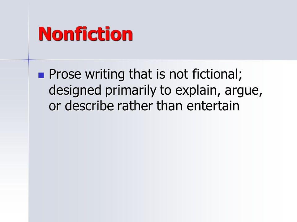 Nonfiction Prose writing that is not fictional; designed primarily to explain, argue, or describe rather than entertain.