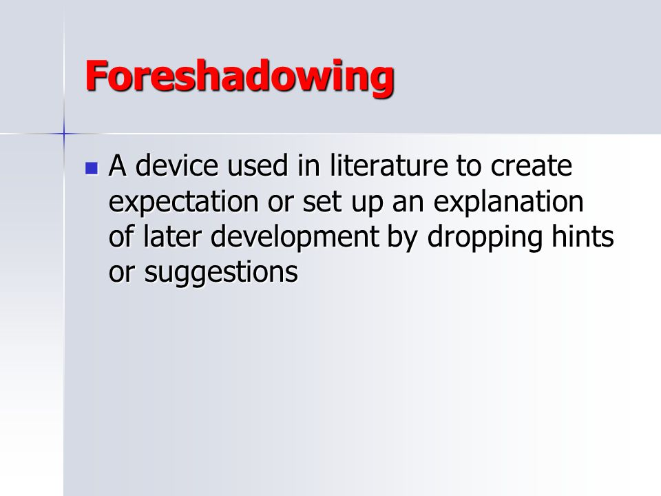 Foreshadowing A device used in literature to create expectation or set up an explanation of later development by dropping hints or suggestions.