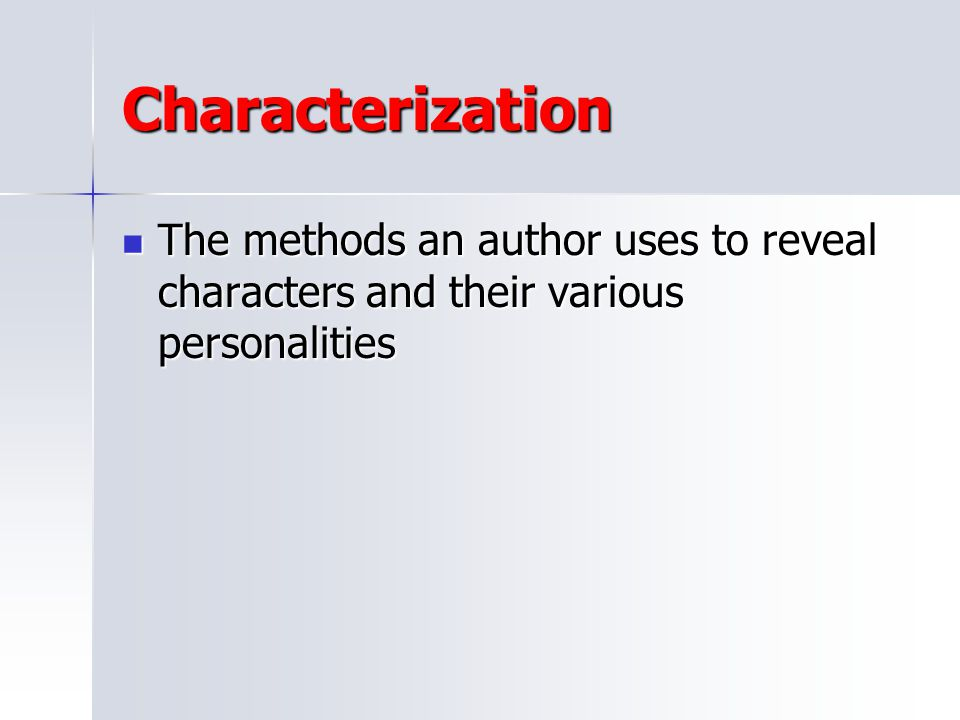 Characterization The methods an author uses to reveal characters and their various personalities