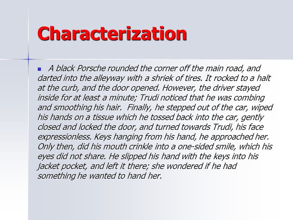 Characterization A black Porsche rounded the corner off the main road, and. darted into the alleyway with a shriek of tires. It rocked to a halt.