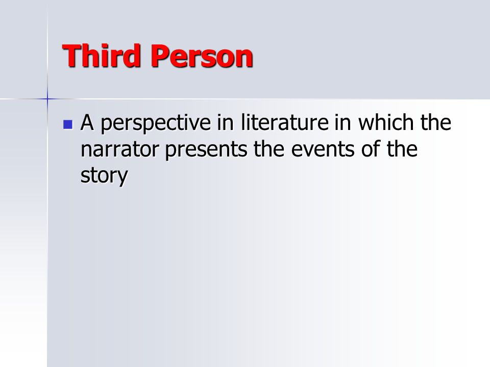 Third Person A perspective in literature in which the narrator presents the events of the story