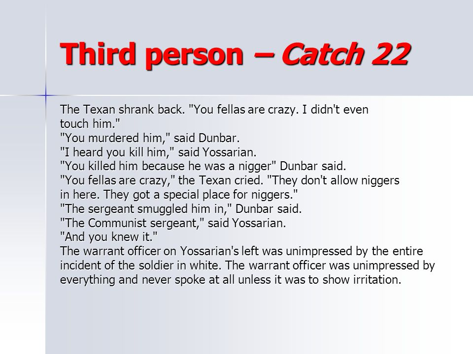Third person – Catch 22 The Texan shrank back. You fellas are crazy. I didn t even. touch him. You murdered him, said Dunbar.