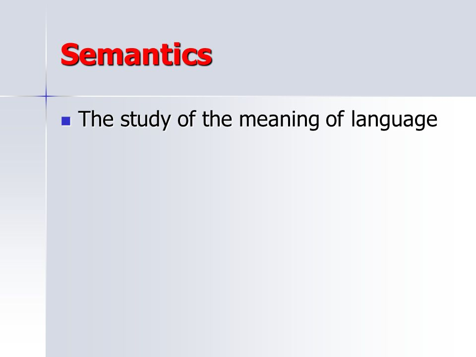 Semantics The study of the meaning of language