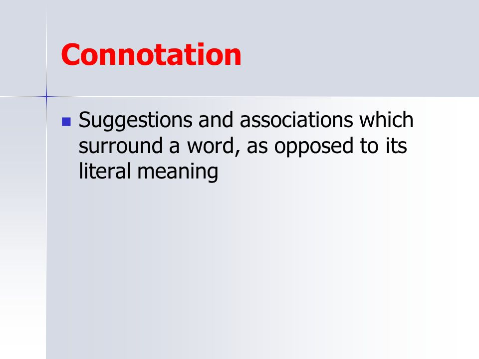 Connotation Suggestions and associations which surround a word, as opposed to its literal meaning