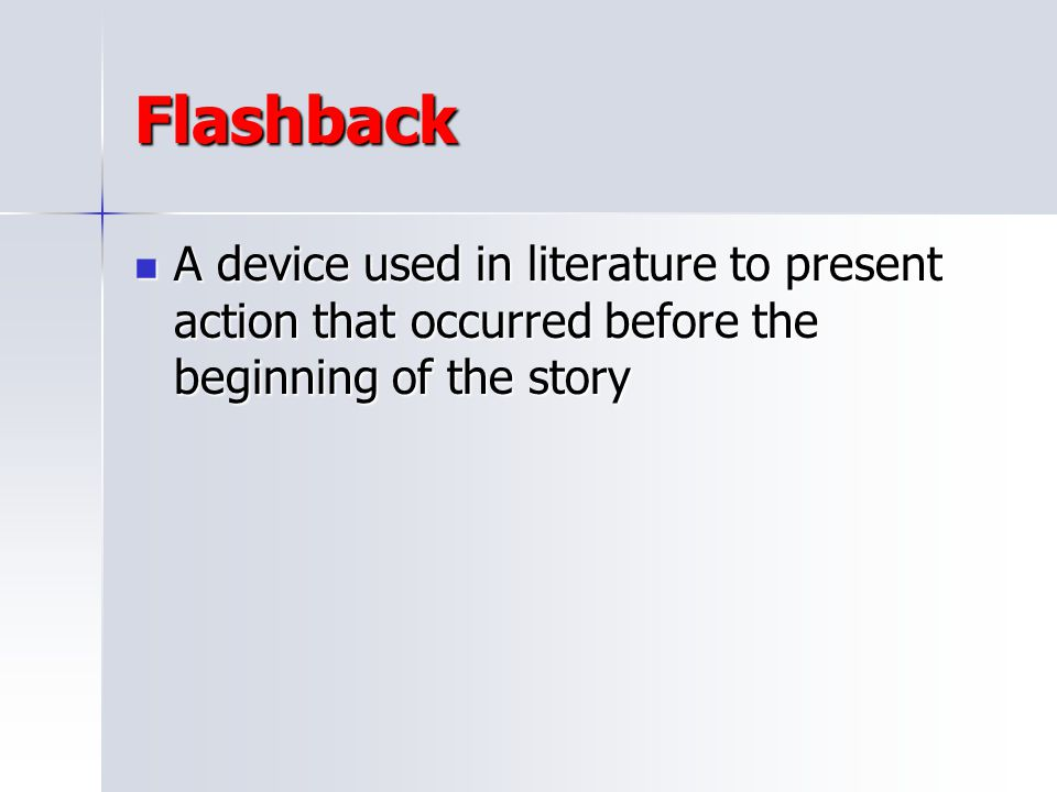 Flashback A device used in literature to present action that occurred before the beginning of the story.