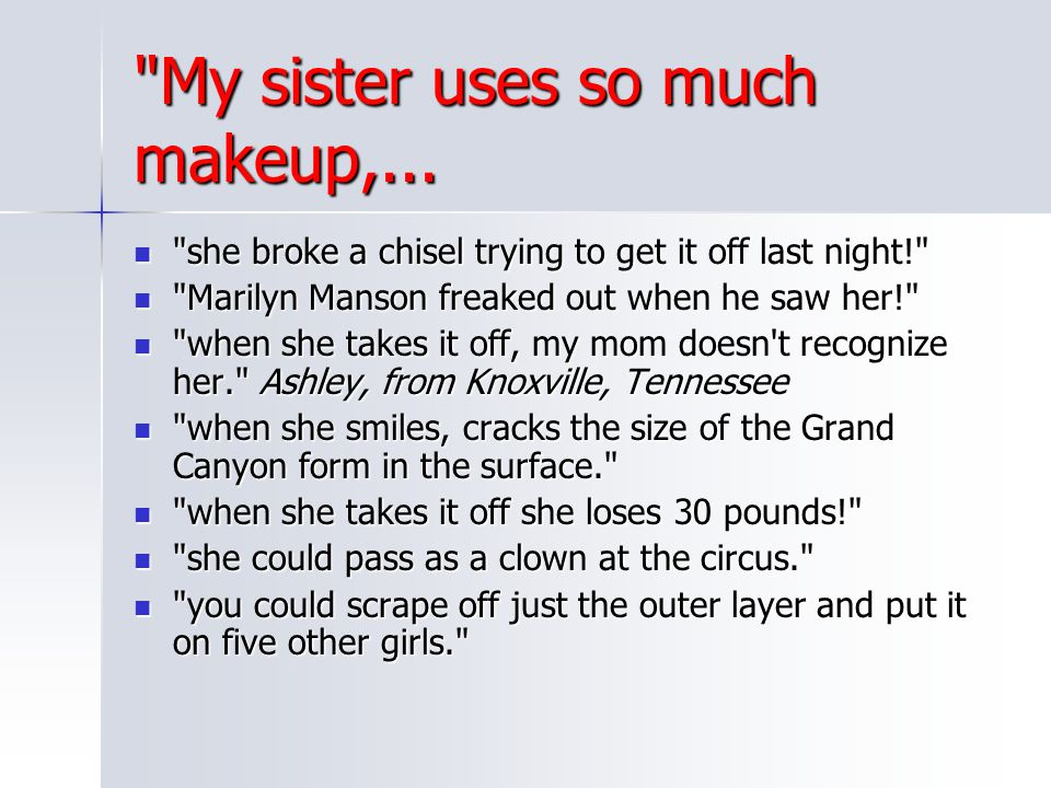 My sister uses so much makeup,...