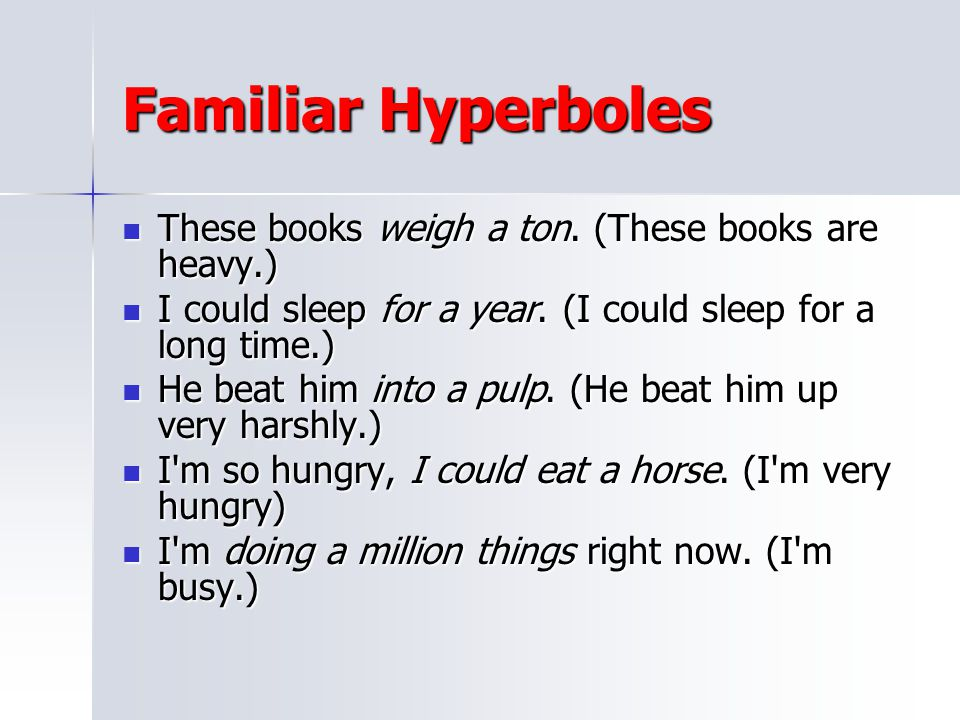 Familiar Hyperboles These books weigh a ton. (These books are heavy.)