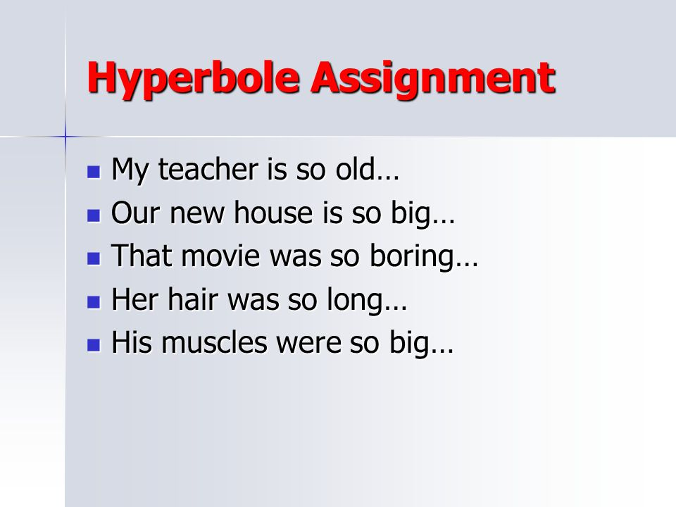 Hyperbole Assignment My teacher is so old… Our new house is so big…